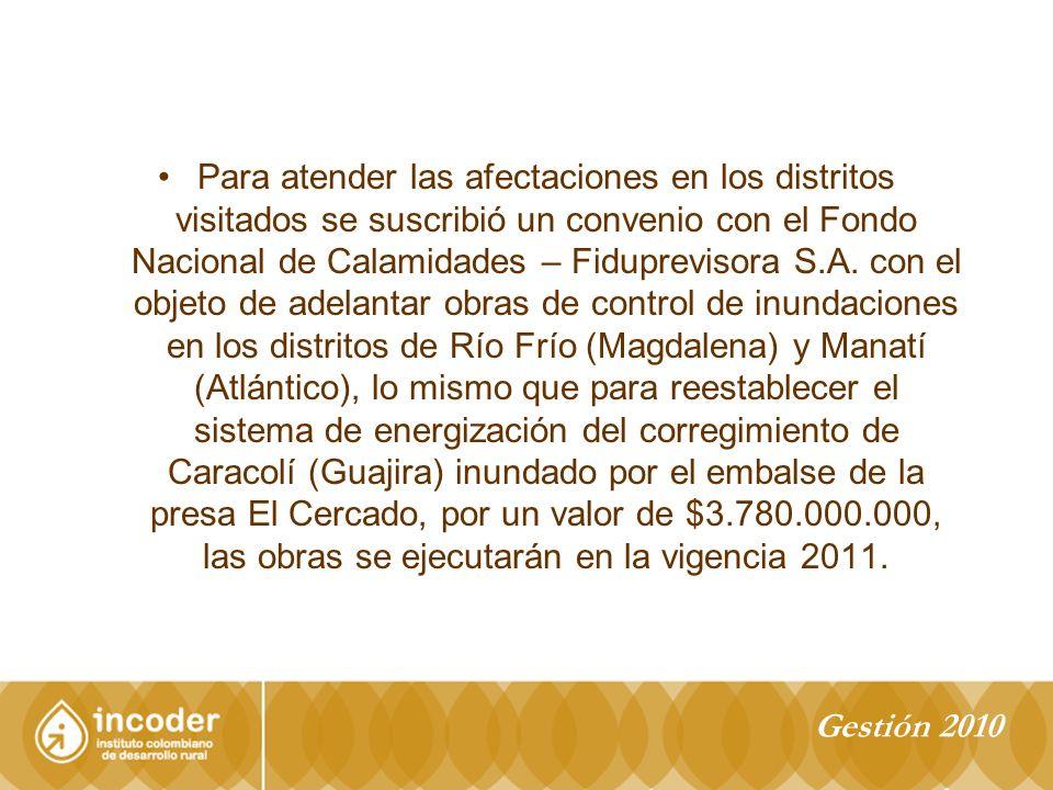 Para atender las afectaciones en los distritos visitados se suscribió un convenio con el Fondo Nacional de Calamidades – Fiduprevisora S.A. con el objeto de adelantar obras de control de inundaciones en los distritos de Río Frío (Magdalena) y Manatí (Atlántico), lo mismo que para reestablecer el sistema de energización del corregimiento de Caracolí (Guajira) inundado por el embalse de la presa El Cercado, por un valor de $3.780.000.000, las obras se ejecutarán en la vigencia 2011.