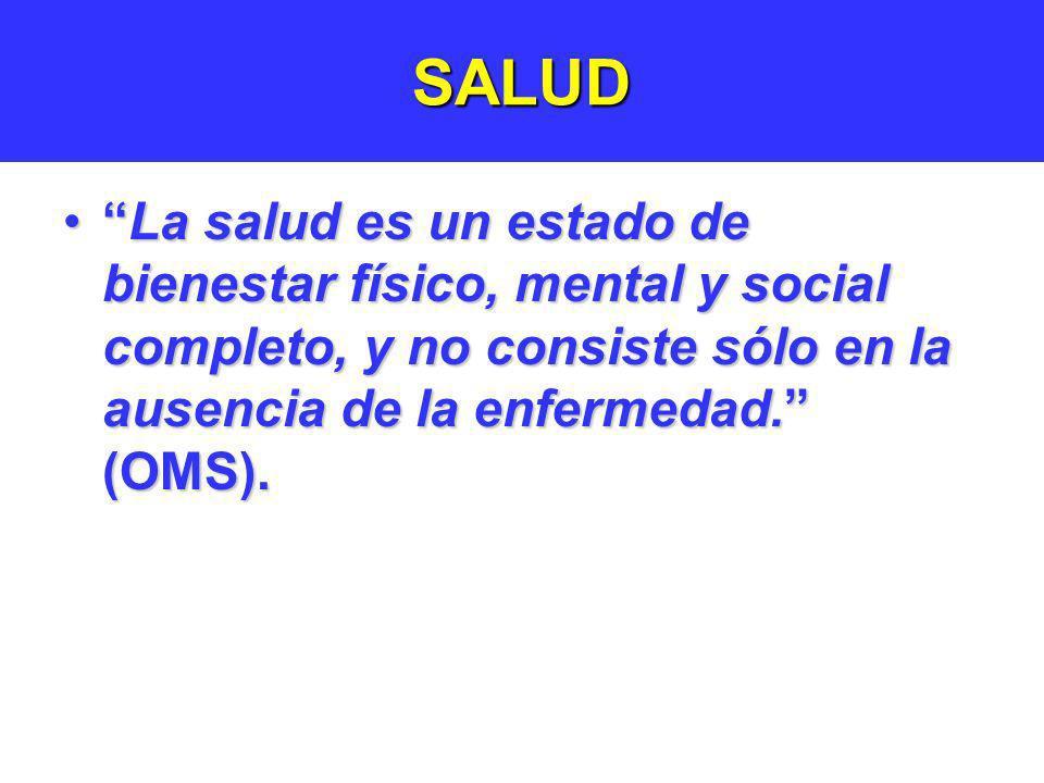 SALUD La salud es un estado de bienestar físico, mental y social completo, y no consiste sólo en la ausencia de la enfermedad. (OMS).