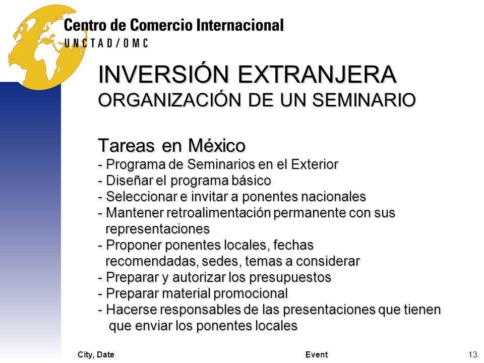 INVERSIÓN EXTRANJERA ORGANIZACIÓN DE UN SEMINARIO Tareas en México - Programa de Seminarios en el Exterior - Diseñar el programa básico - Seleccionar e invitar a ponentes nacionales - Mantener retroalimentación permanente con sus representaciones - Proponer ponentes locales, fechas recomendadas, sedes, temas a considerar - Preparar y autorizar los presupuestos - Preparar material promocional - Hacerse responsables de las presentaciones que tienen que enviar los ponentes locales