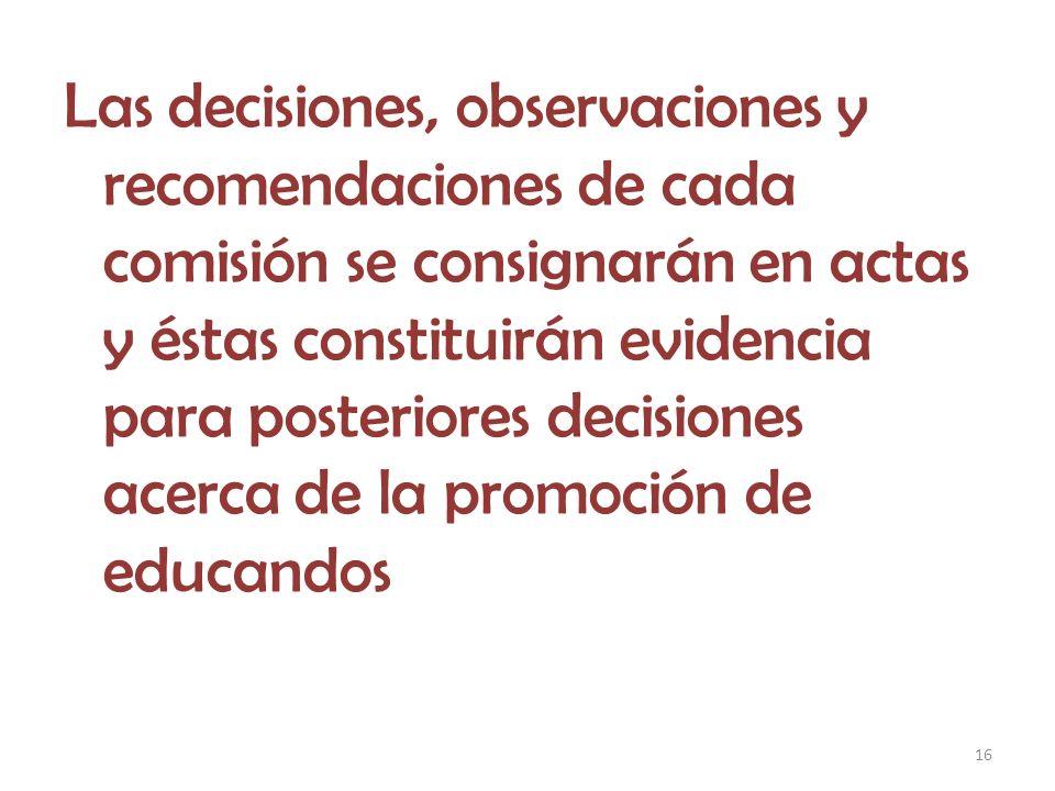 Las decisiones, observaciones y recomendaciones de cada comisión se consignarán en actas y éstas constituirán evidencia para posteriores decisiones acerca de la promoción de educandos