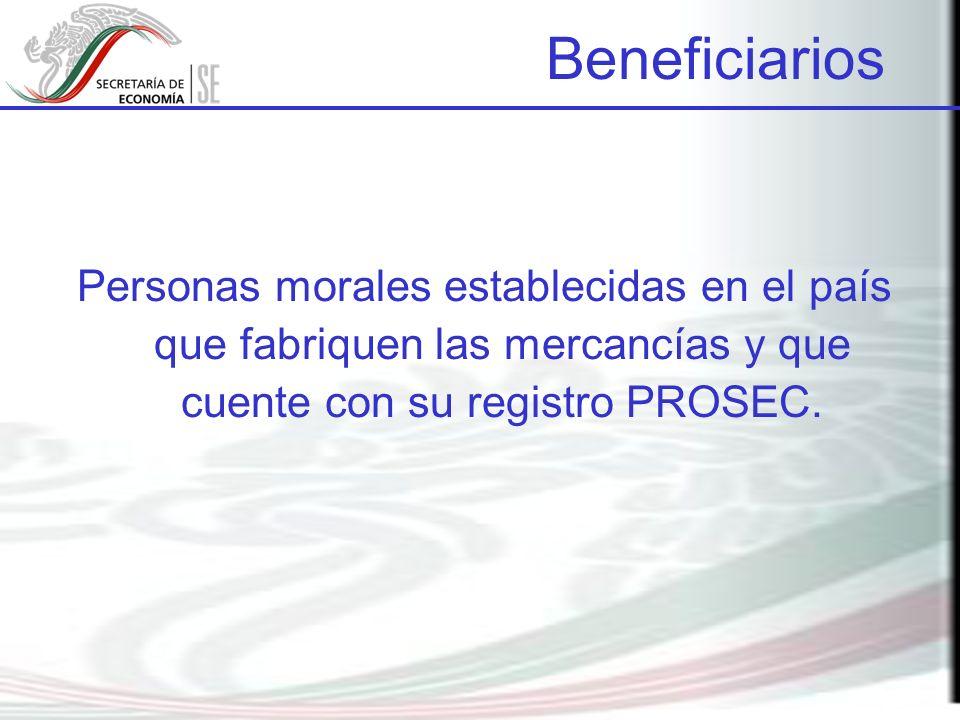 Beneficiarios Personas morales establecidas en el país que fabriquen las mercancías y que cuente con su registro PROSEC.