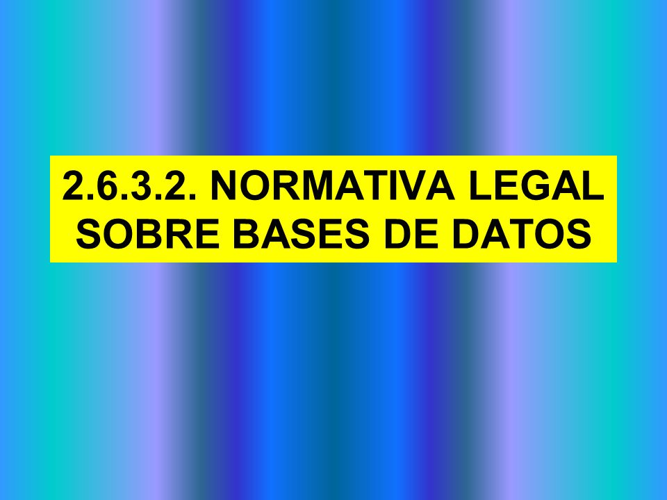 2.6.3.2. NORMATIVA LEGAL SOBRE BASES DE DATOS