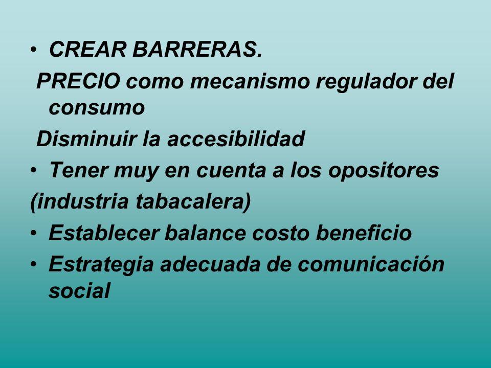CREAR BARRERAS. PRECIO como mecanismo regulador del consumo. Disminuir la accesibilidad. Tener muy en cuenta a los opositores.