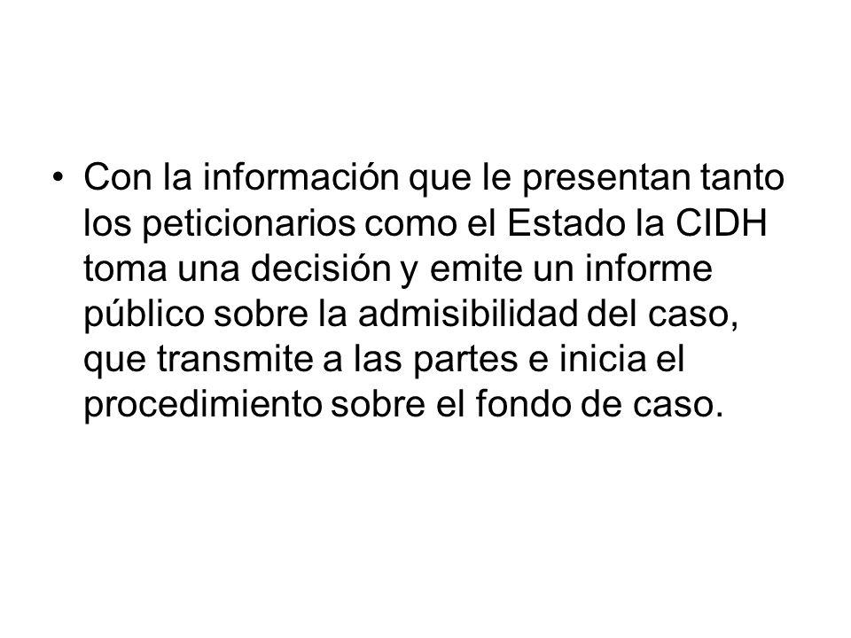 Con la información que le presentan tanto los peticionarios como el Estado la CIDH toma una decisión y emite un informe público sobre la admisibilidad del caso, que transmite a las partes e inicia el procedimiento sobre el fondo de caso.