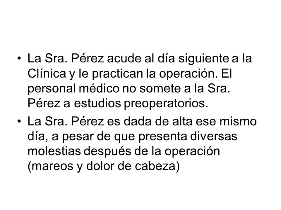 La Sra. Pérez acude al día siguiente a la Clínica y le practican la operación. El personal médico no somete a la Sra. Pérez a estudios preoperatorios.