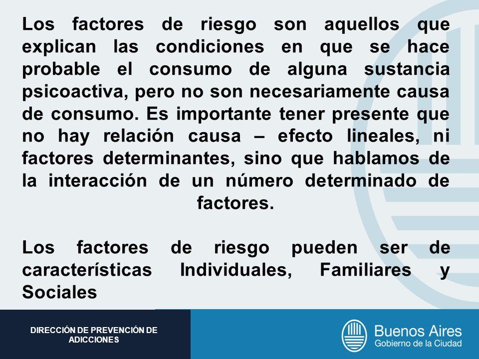 Los factores de riesgo son aquellos que explican las condiciones en que se hace probable el consumo de alguna sustancia psicoactiva, pero no son necesariamente causa de consumo.