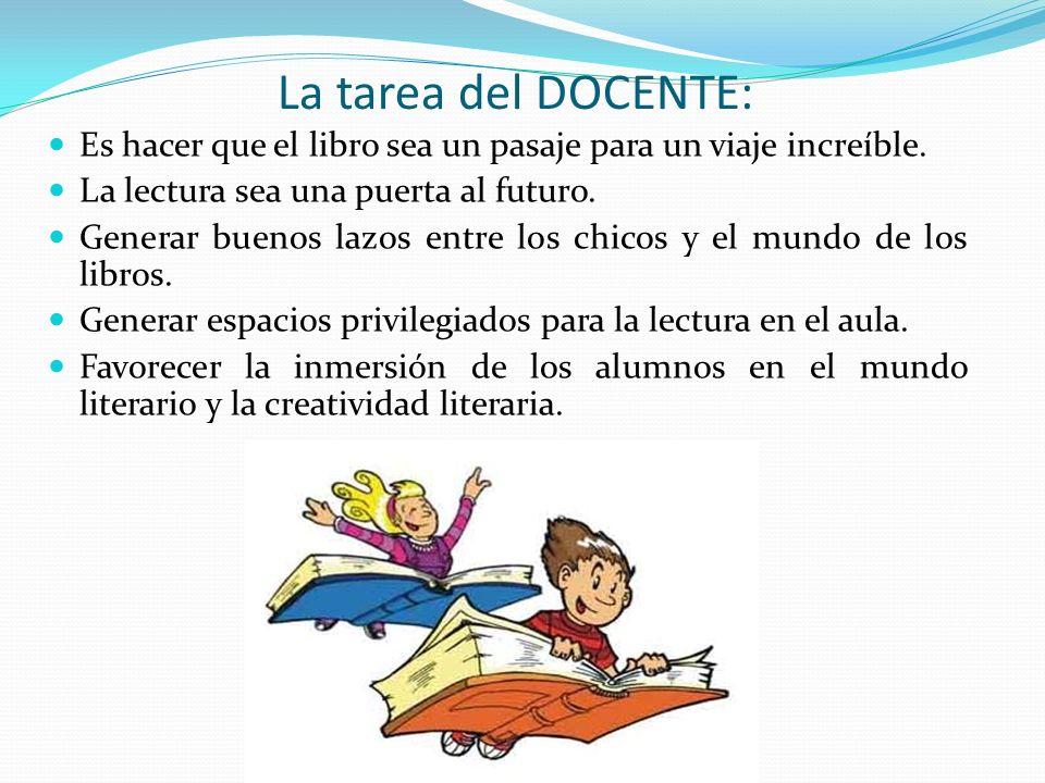 La tarea del DOCENTE: Es hacer que el libro sea un pasaje para un viaje increíble. La lectura sea una puerta al futuro.