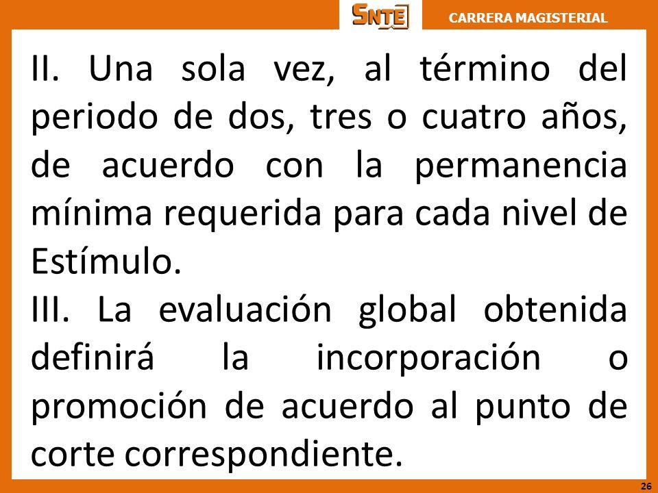 II. Una sola vez, al término del periodo de dos, tres o cuatro años, de acuerdo con la permanencia mínima requerida para cada nivel de Estímulo.
