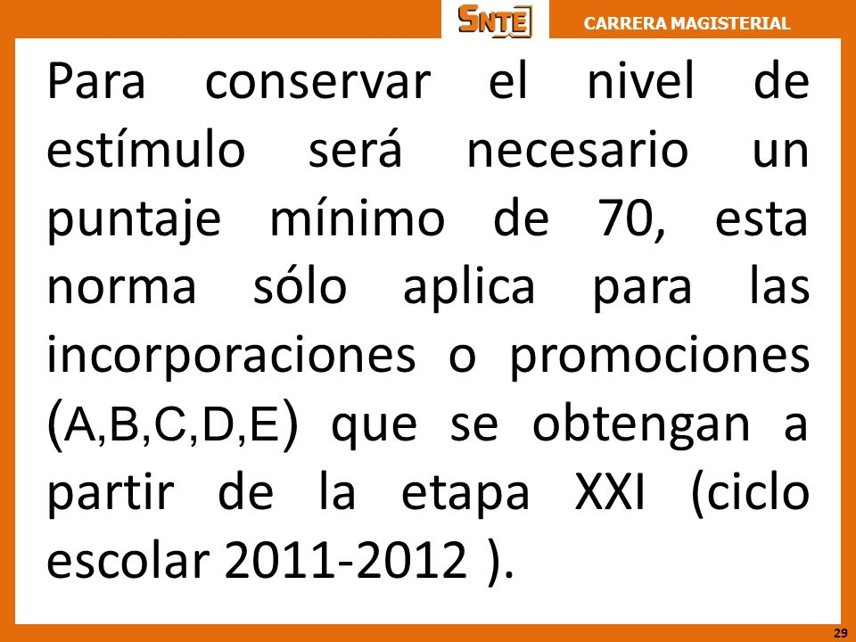 Para conservar el nivel de estímulo será necesario un puntaje mínimo de 70, esta norma sólo aplica para las incorporaciones o promociones (A,B,C,D,E) que se obtengan a partir de la etapa XXI (ciclo escolar 2011-2012 ).