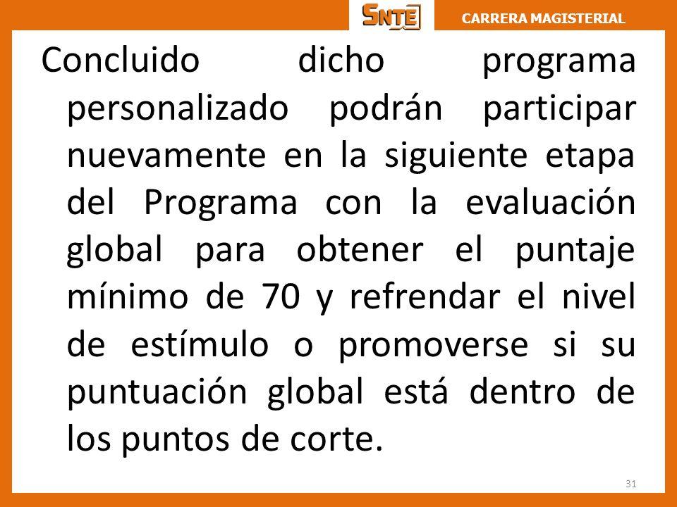 Concluido dicho programa personalizado podrán participar nuevamente en la siguiente etapa del Programa con la evaluación global para obtener el puntaje mínimo de 70 y refrendar el nivel de estímulo o promoverse si su puntuación global está dentro de los puntos de corte.