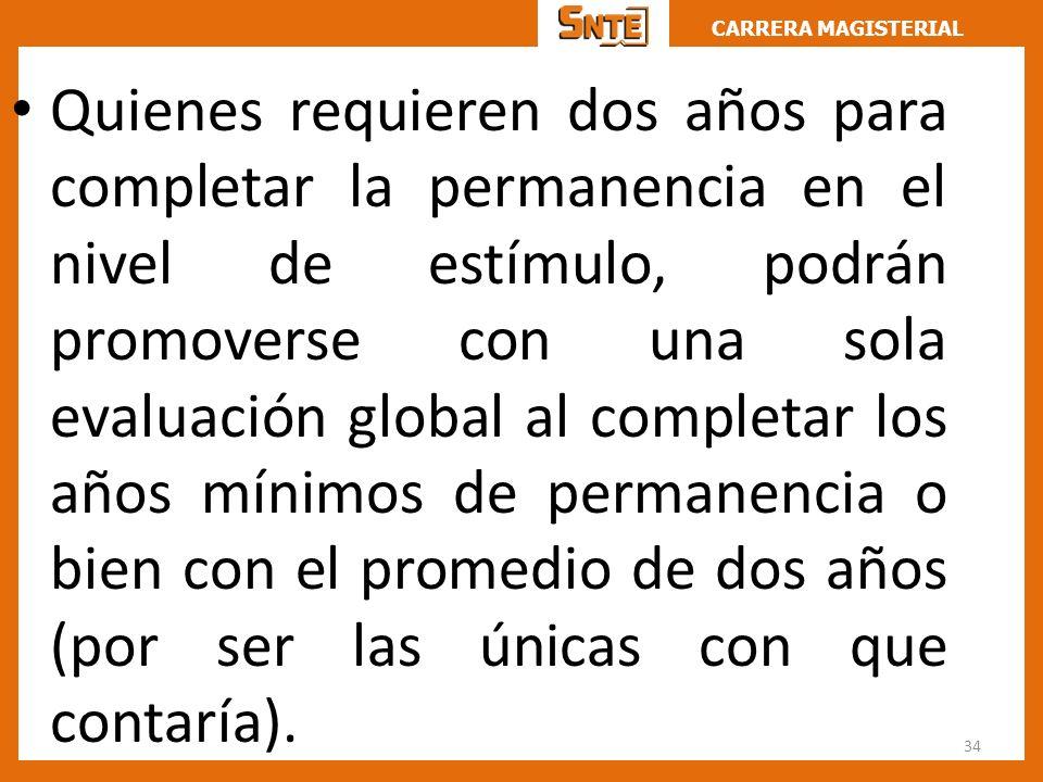 Quienes requieren dos años para completar la permanencia en el nivel de estímulo, podrán promoverse con una sola evaluación global al completar los años mínimos de permanencia o bien con el promedio de dos años (por ser las únicas con que contaría).