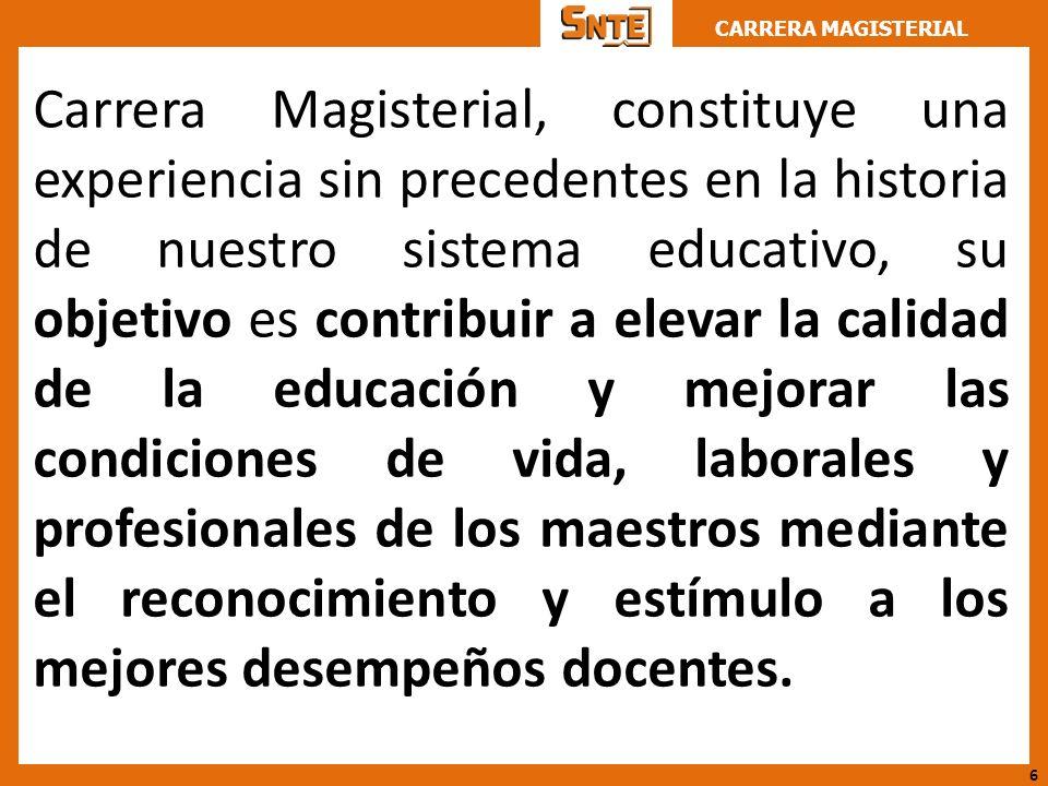 Carrera Magisterial, constituye una experiencia sin precedentes en la historia de nuestro sistema educativo, su objetivo es contribuir a elevar la calidad de la educación y mejorar las condiciones de vida, laborales y profesionales de los maestros mediante el reconocimiento y estímulo a los mejores desempeños docentes.