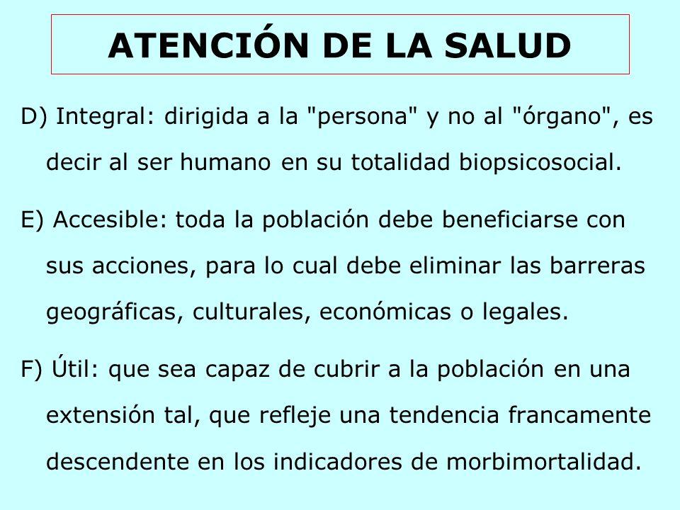 ATENCIÓN DE LA SALUD D) Integral: dirigida a la persona y no al órgano , es decir al ser humano en su totalidad biopsicosocial.