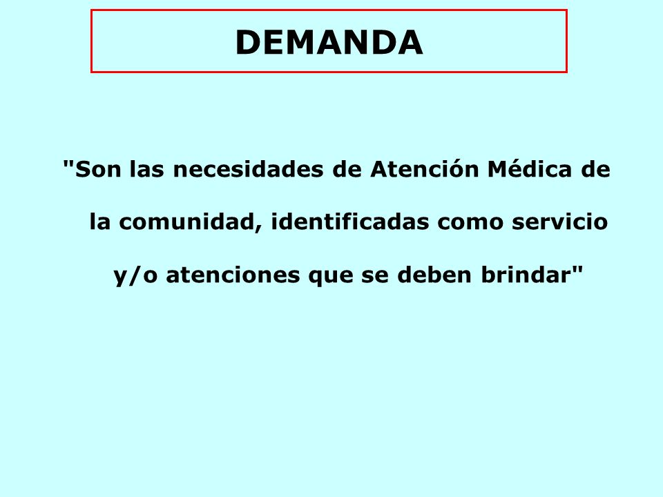 DEMANDA Son las necesidades de Atención Médica de la comunidad, identificadas como servicio y/o atenciones que se deben brindar