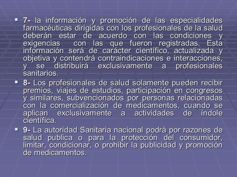7- la información y promoción de las especialidades farmacéuticas dirigidas con los profesionales de la salud deberán estar de acuerdo con las condiciones y exigencias con las que fueron registradas. Esta información será de carácter científico, actualizada y objetiva y contendrá contraindicaciones e interacciones, y se distribuirá exclusivamente a profesionales sanitarios.