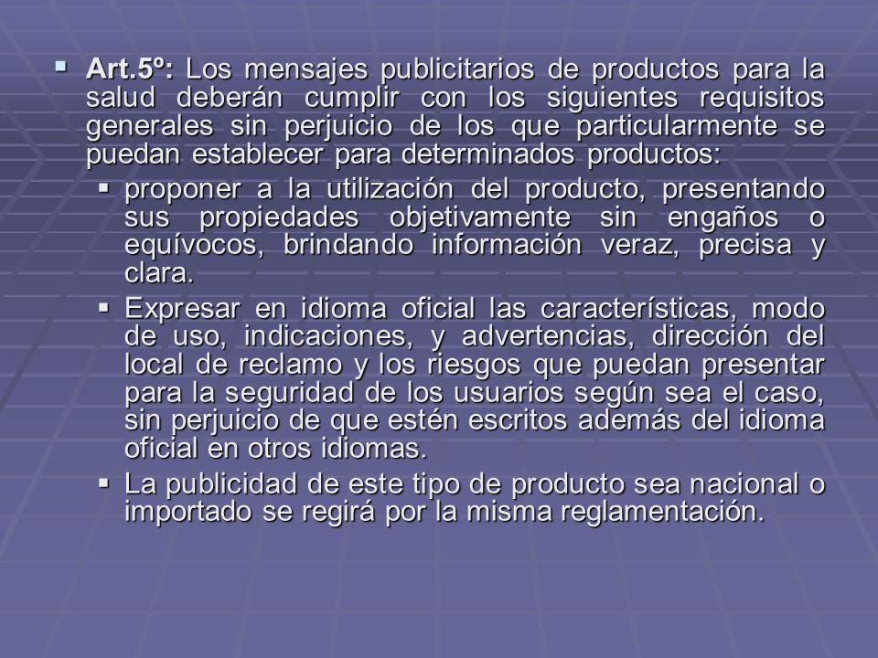 Art.5º: Los mensajes publicitarios de productos para la salud deberán cumplir con los siguientes requisitos generales sin perjuicio de los que particularmente se puedan establecer para determinados productos:
