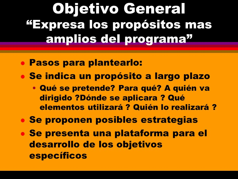 Objetivo General Expresa los propósitos mas amplios del programa