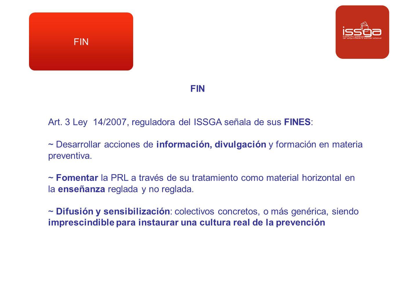 FIN FIN. Art. 3 Ley 14/2007, reguladora del ISSGA señala de sus FINES: ~ Desarrollar acciones de información, divulgación y formación en materia.