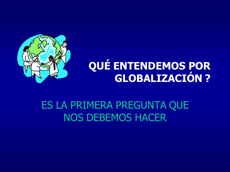QUÉ ENTENDEMOS POR GLOBALIZACIÓN