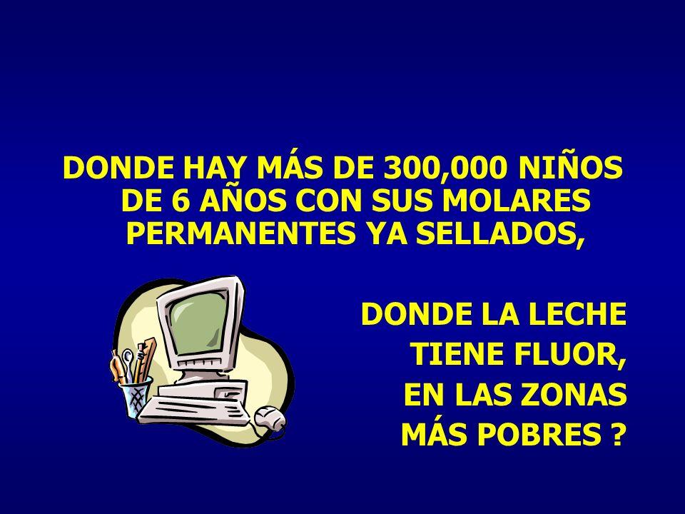 DONDE HAY MÁS DE 300,000 NIÑOS DE 6 AÑOS CON SUS MOLARES PERMANENTES YA SELLADOS,