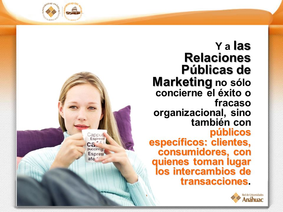 Y a las Relaciones Públicas de Marketing no sólo concierne el éxito o fracaso organizacional, sino también con públicos específicos: clientes, consumidores, con quienes toman lugar los intercambios de transacciones.