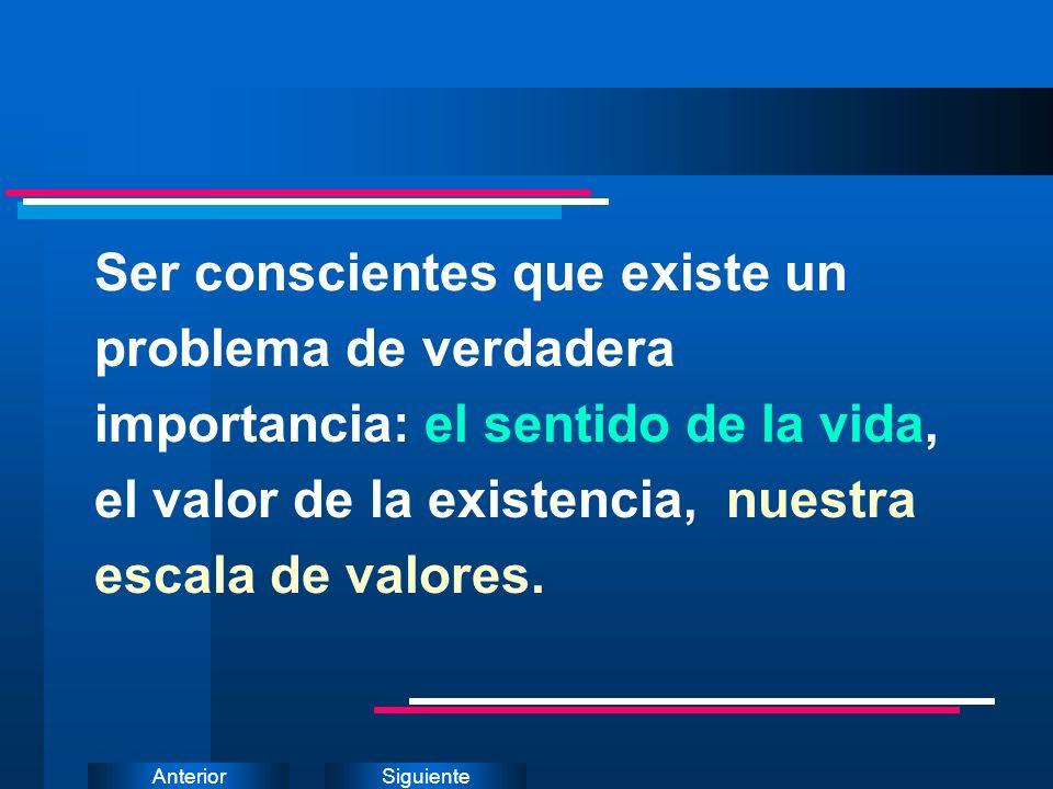 Ser conscientes que existe un problema de verdadera importancia: el sentido de la vida, el valor de la existencia, nuestra escala de valores.