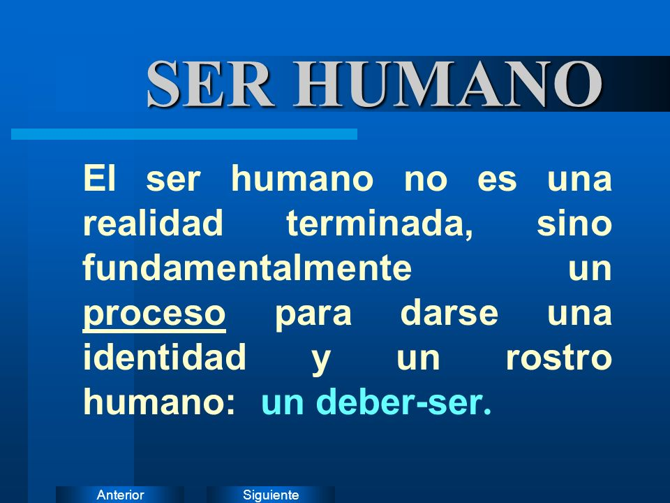 SER HUMANO El ser humano no es una realidad terminada, sino fundamentalmente un proceso para darse una identidad y un rostro humano: un deber-ser.
