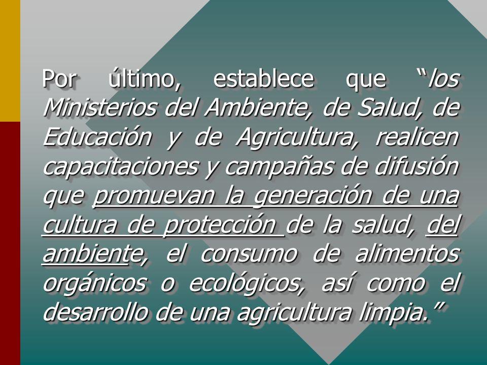 Por último, establece que los Ministerios del Ambiente, de Salud, de Educación y de Agricultura, realicen capacitaciones y campañas de difusión que promuevan la generación de una cultura de protección de la salud, del ambiente, el consumo de alimentos orgánicos o ecológicos, así como el desarrollo de una agricultura limpia.