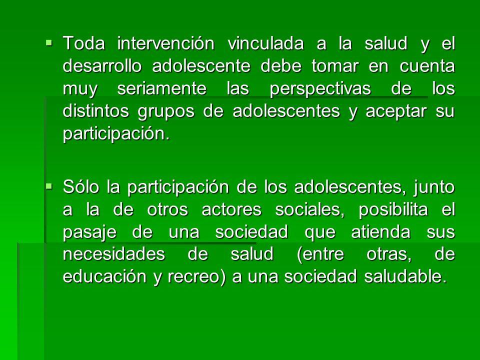 Toda intervención vinculada a la salud y el desarrollo adolescente debe tomar en cuenta muy seriamente las perspectivas de los distintos grupos de adolescentes y aceptar su participación.