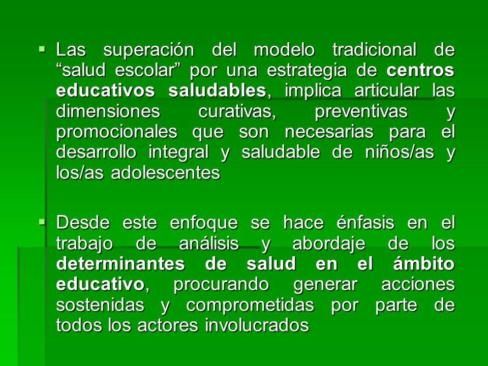 Las superación del modelo tradicional de salud escolar por una estrategia de centros educativos saludables, implica articular las dimensiones curativas, preventivas y promocionales que son necesarias para el desarrollo integral y saludable de niños/as y los/as adolescentes