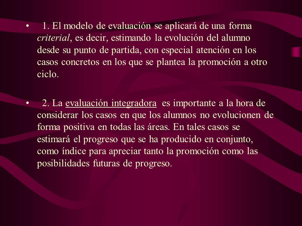 1. El modelo de evaluación se aplicará de una forma criterial, es decir, estimando la evolución del alumno desde su punto de partida, con especial atención en los casos concretos en los que se plantea la promoción a otro ciclo.