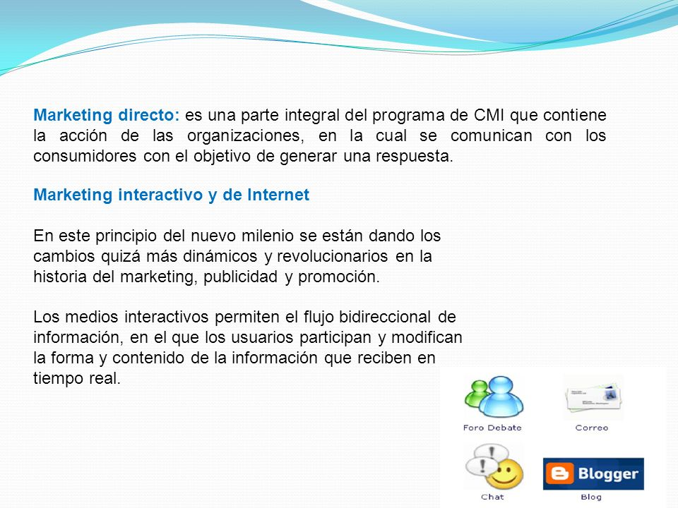 Marketing directo: es una parte integral del programa de CMI que contiene la acción de las organizaciones, en la cual se comunican con los consumidores con el objetivo de generar una respuesta.