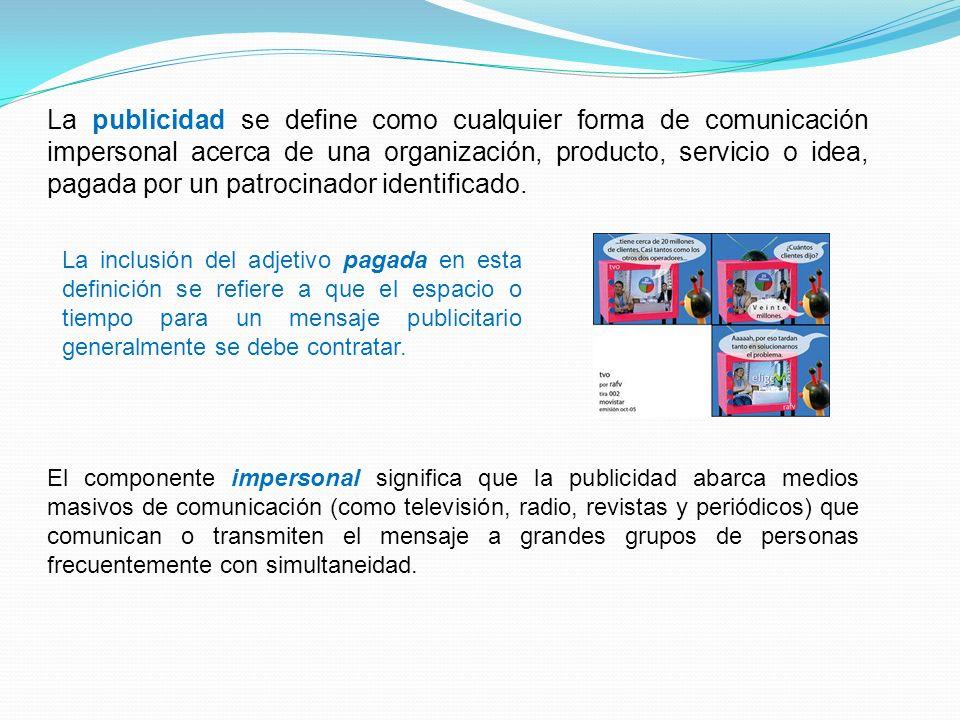 La publicidad se define como cualquier forma de comunicación impersonal acerca de una organización, producto, servicio o idea, pagada por un patrocinador identificado.