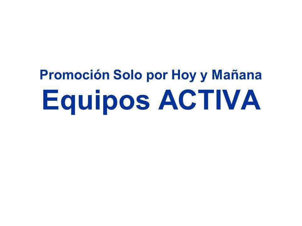 Promoción Solo por Hoy y Mañana Equipos ACTIVA