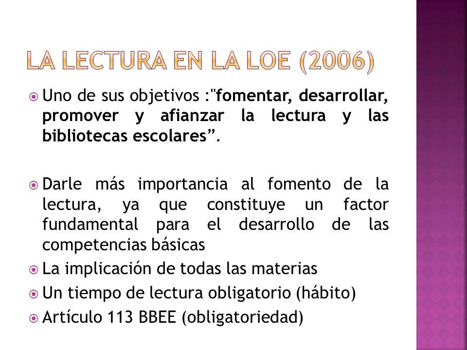 La lectura en la LOE (2006) Uno de sus objetivos : fomentar, desarrollar, promover y afianzar la lectura y las bibliotecas escolares .