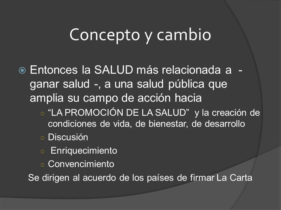 Concepto y cambio Entonces la SALUD más relacionada a - ganar salud -, a una salud pública que amplia su campo de acción hacia.