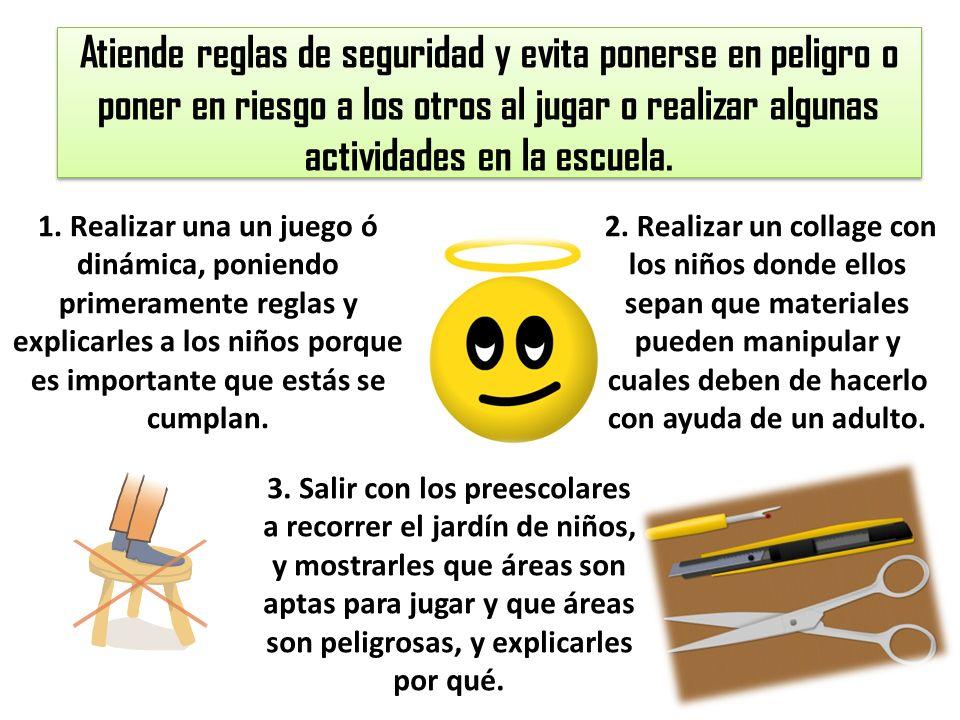 Atiende reglas de seguridad y evita ponerse en peligro o poner en riesgo a los otros al jugar o realizar algunas actividades en la escuela.