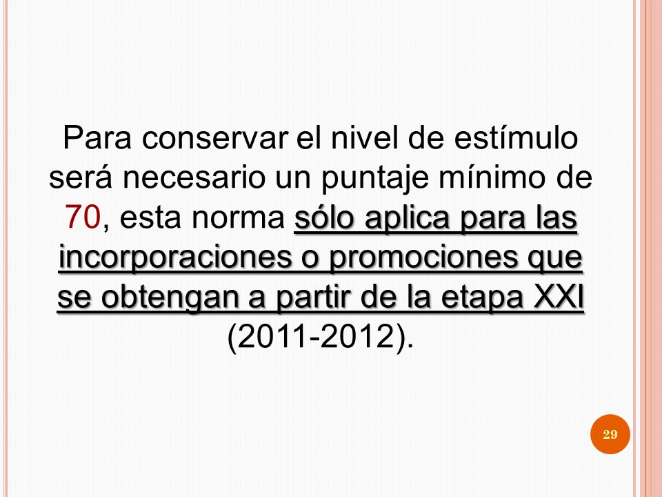 Para conservar el nivel de estímulo será necesario un puntaje mínimo de 70, esta norma sólo aplica para las incorporaciones o promociones que se obtengan a partir de la etapa XXI (2011-2012).