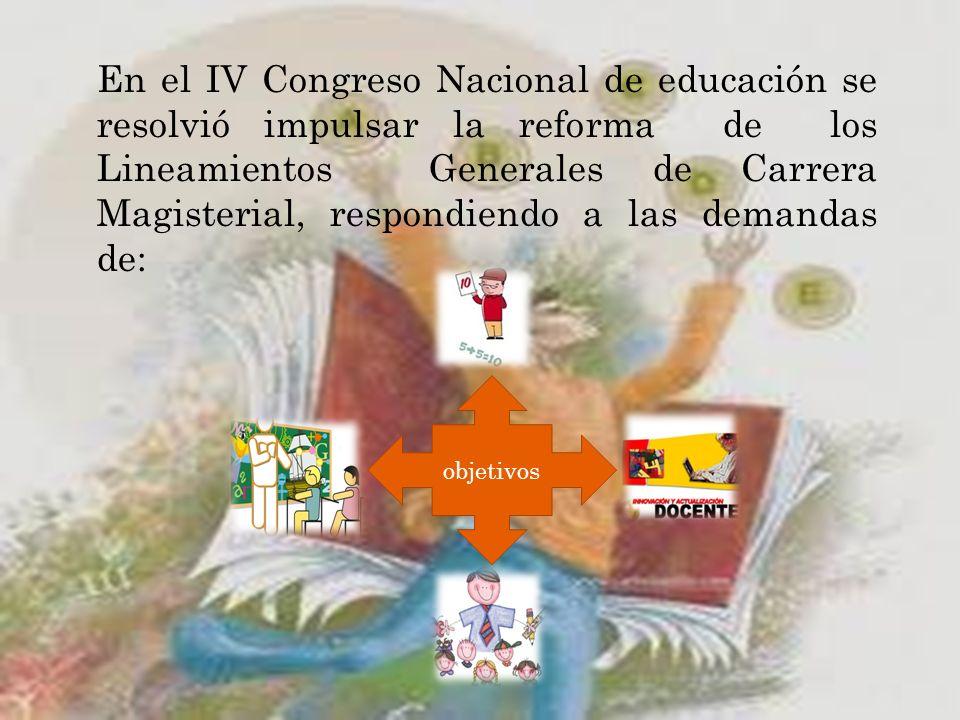 En el IV Congreso Nacional de educación se resolvió impulsar la reforma de los Lineamientos Generales de Carrera Magisterial, respondiendo a las demandas de:
