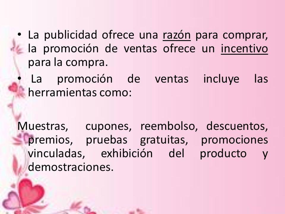 La publicidad ofrece una razón para comprar, la promoción de ventas ofrece un incentivo para la compra.