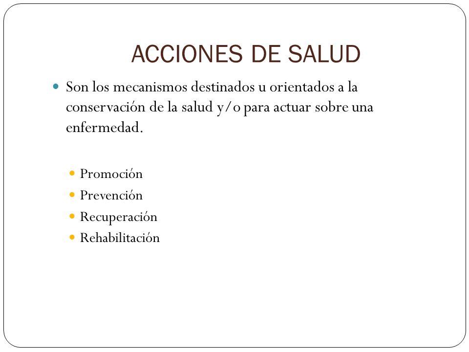 ACCIONES DE SALUD Son los mecanismos destinados u orientados a la conservación de la salud y/o para actuar sobre una enfermedad.