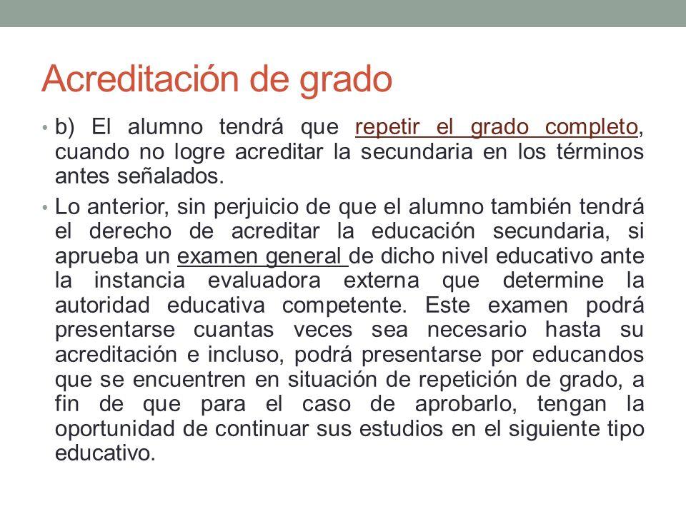 Acreditación de grado b) El alumno tendrá que repetir el grado completo, cuando no logre acreditar la secundaria en los términos antes señalados.