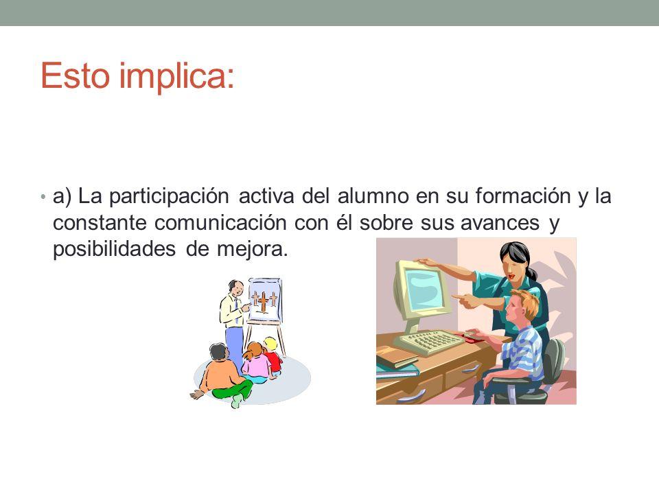 Esto implica: a) La participación activa del alumno en su formación y la constante comunicación con él sobre sus avances y posibilidades de mejora.