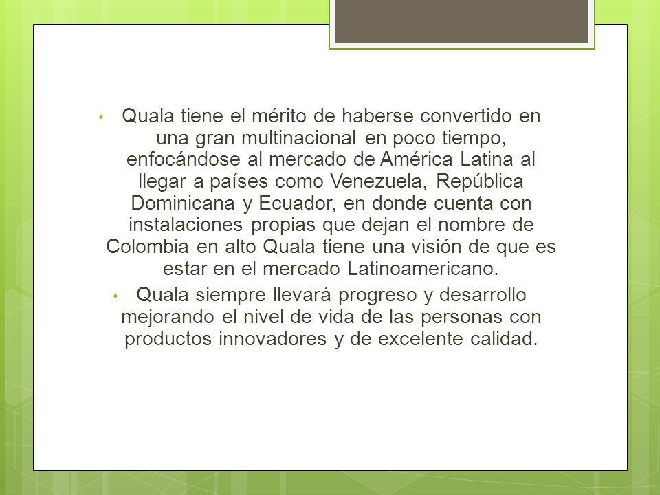 Quala tiene el mérito de haberse convertido en una gran multinacional en poco tiempo, enfocándose al mercado de América Latina al llegar a países como Venezuela, República Dominicana y Ecuador, en donde cuenta con instalaciones propias que dejan el nombre de Colombia en alto Quala tiene una visión de que es estar en el mercado Latinoamericano.