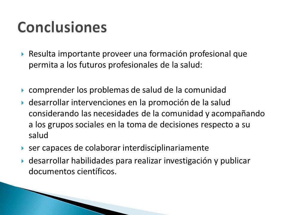 Conclusiones Resulta importante proveer una formación profesional que permita a los futuros profesionales de la salud: