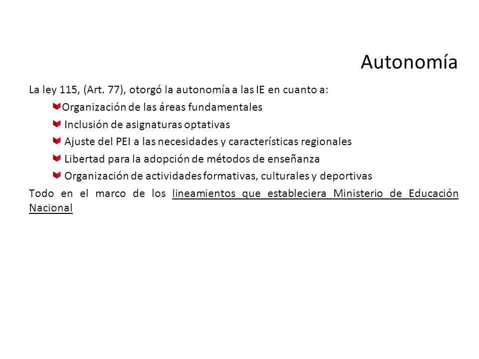 Autonomía La ley 115, (Art. 77), otorgó la autonomía a las IE en cuanto a: Organización de las áreas fundamentales.