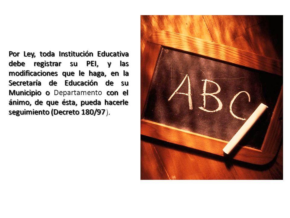 Por Ley, toda Institución Educativa debe registrar su PEI, y las modificaciones que le haga, en la Secretaría de Educación de su Municipio o Departamento con el ánimo, de que ésta, pueda hacerle seguimiento (Decreto 180/97).