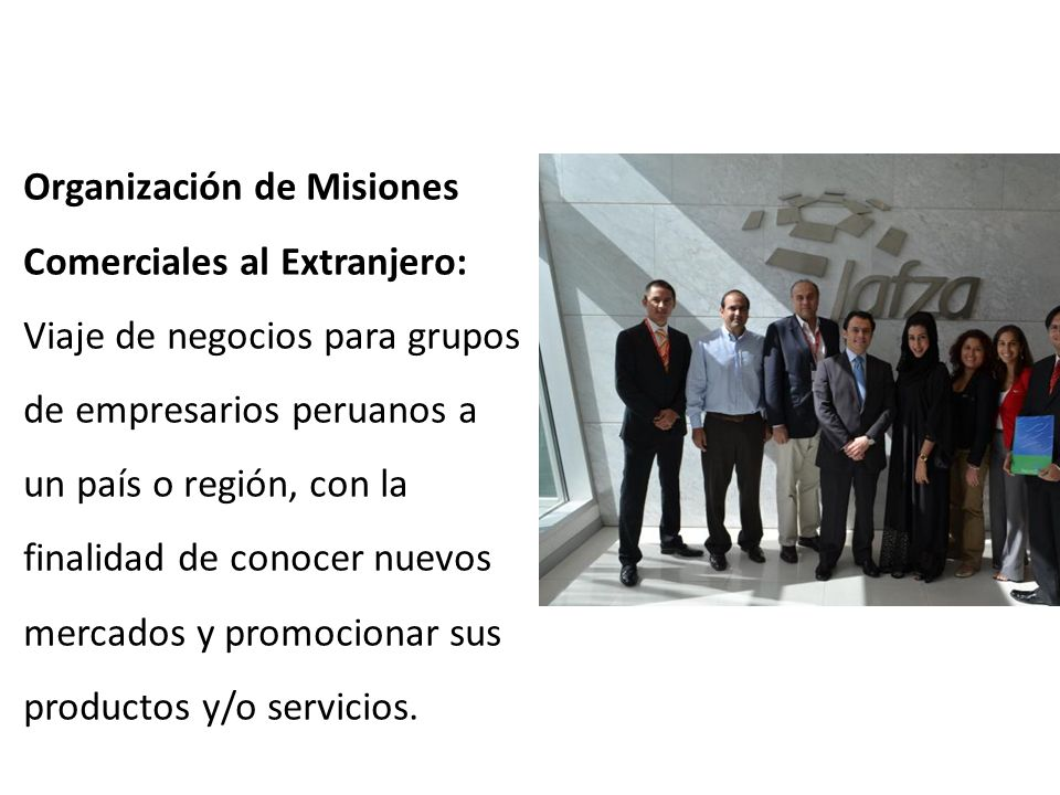 Organización de Misiones Comerciales al Extranjero: Viaje de negocios para grupos de empresarios peruanos a un país o región, con la finalidad de conocer nuevos mercados y promocionar sus productos y/o servicios.