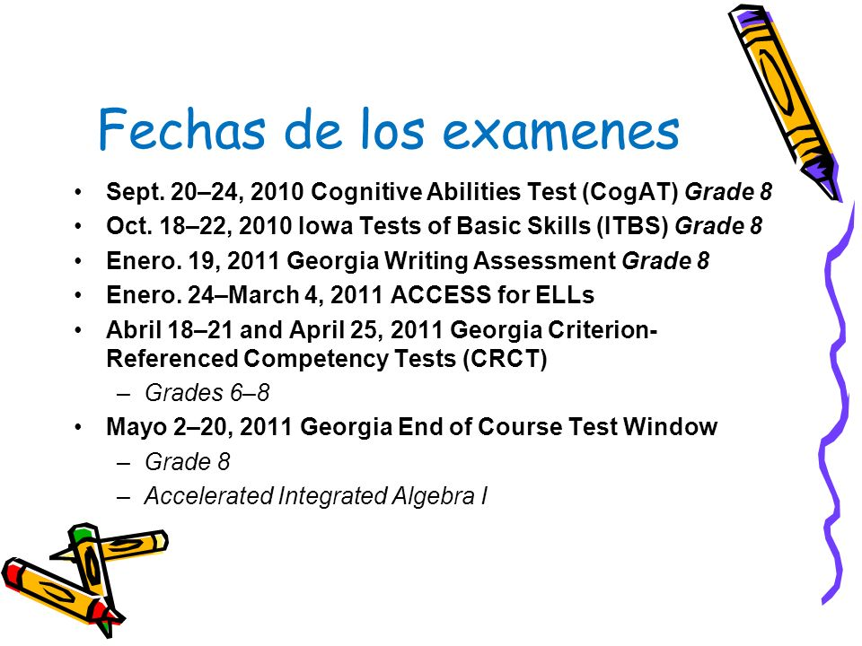Fechas de los examenes Sept. 20–24, 2010 Cognitive Abilities Test (CogAT) Grade 8. Oct. 18–22, 2010 Iowa Tests of Basic Skills (ITBS) Grade 8.