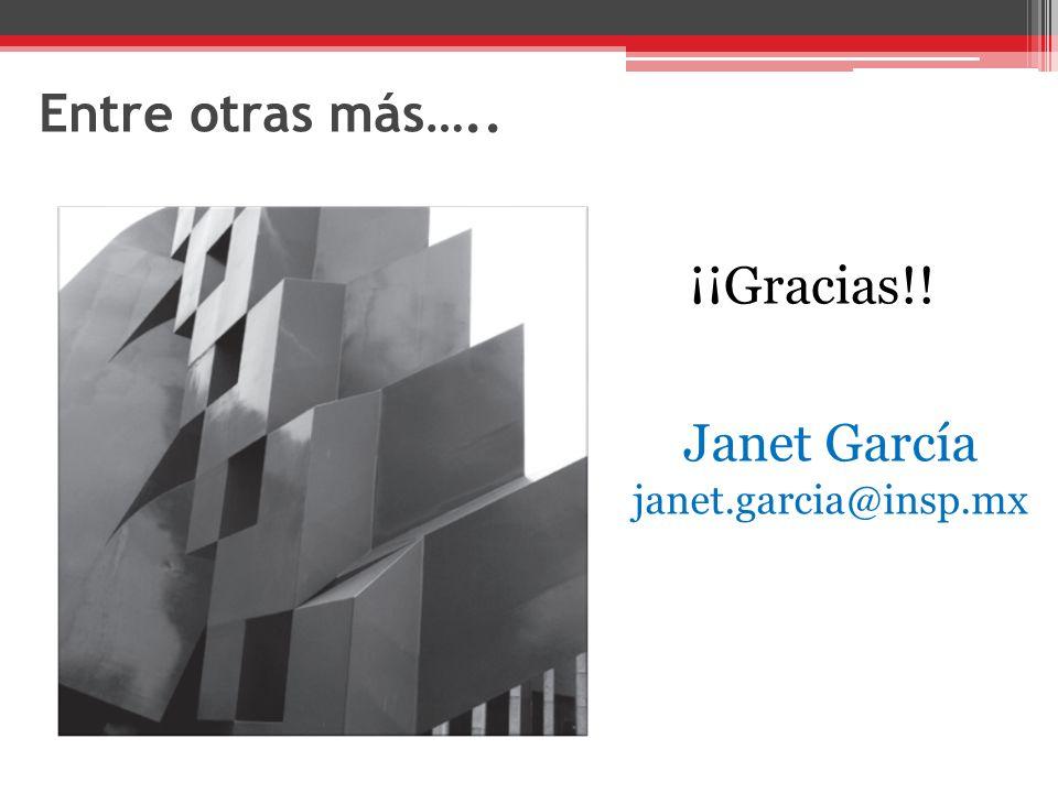 Entre otras más….. ¡¡Gracias!! Janet García janet.garcia@insp.mx